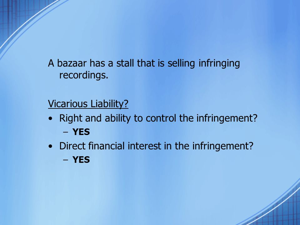 A bazaar has a stall that is selling infringing recordings. Vicarious Liability? Right and ability to control the infringement? –YES Direct financial