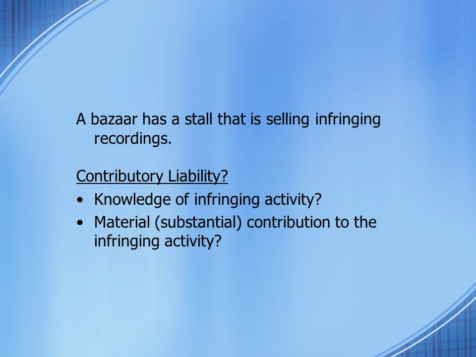 A bazaar has a stall that is selling infringing recordings. Contributory Liability? Knowledge of infringing activity? Material (substantial) contribut