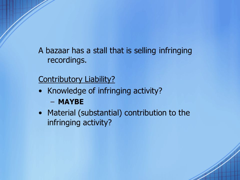 A bazaar has a stall that is selling infringing recordings. Contributory Liability? Knowledge of infringing activity? –MAYBE Material (substantial) co