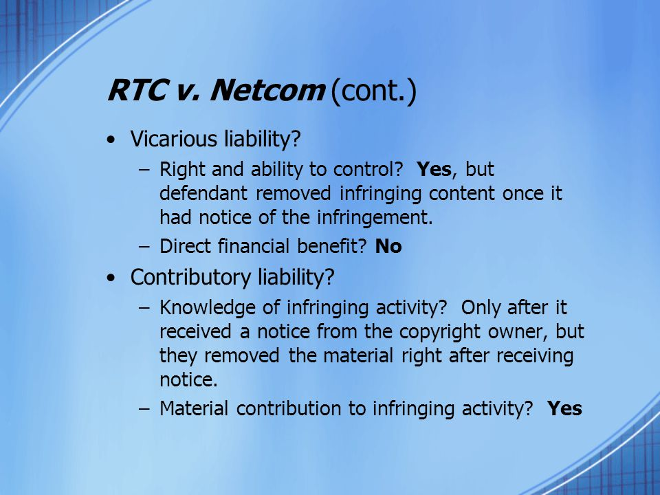 RTC v. Netcom (cont.) Vicarious liability? –Right and ability to control? Yes, but defendant removed infringing content once it had notice of the infr