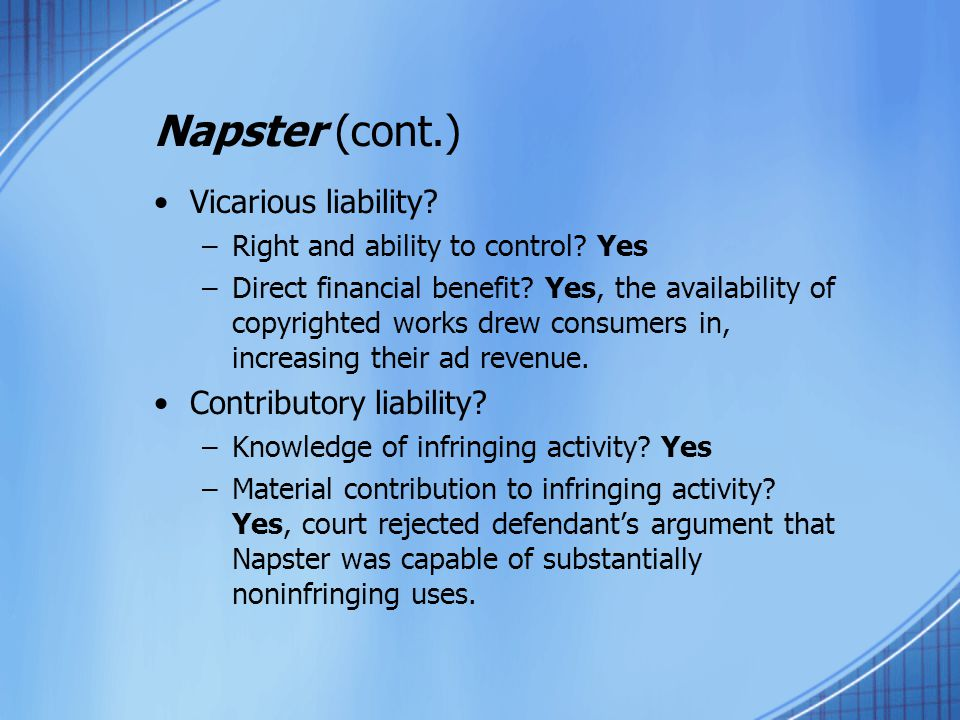 Napster (cont.) Vicarious liability? –Right and ability to control? Yes –Direct financial benefit? Yes, the availability of copyrighted works drew con