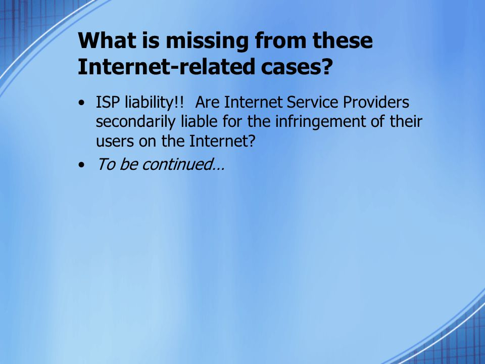 What is missing from these Internet-related cases? ISP liability!! Are Internet Service Providers secondarily liable for the infringement of their use