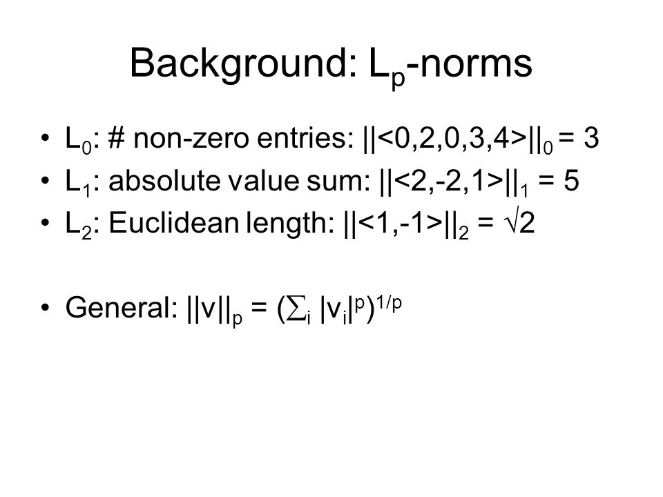 Background: L p -norms L 0 : # non-zero entries: || || 0 = 3 L 1 : absolute value sum: || || 1 = 5 L 2 : Euclidean length: || || 2 = 2 General: ||v|| p = ( i |v i | p ) 1/p