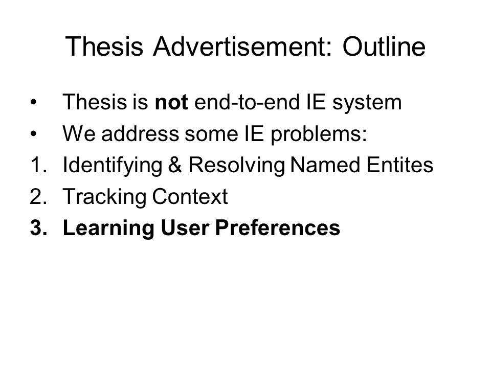 Thesis Advertisement: Outline Thesis is not end-to-end IE system We address some IE problems: 1.Identifying & Resolving Named Entites 2.Tracking Context 3.Learning User Preferences