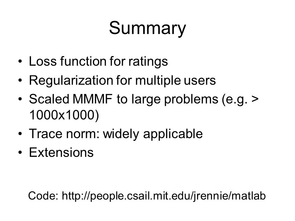 Summary Loss function for ratings Regularization for multiple users Scaled MMMF to large problems (e.g.