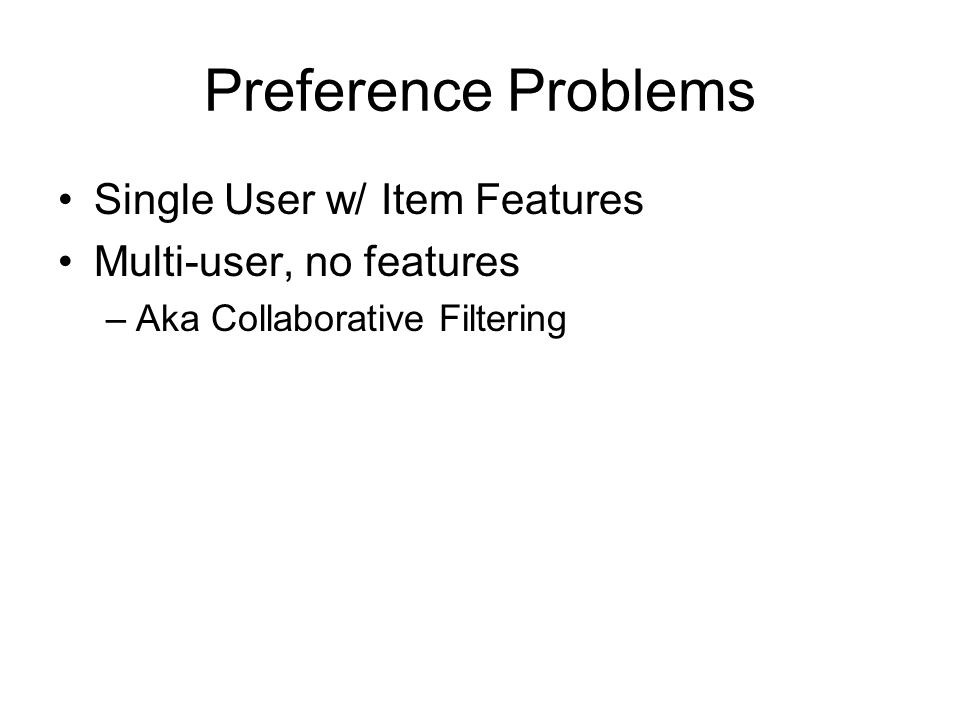 Preference Problems Single User w/ Item Features Multi-user, no features –Aka Collaborative Filtering