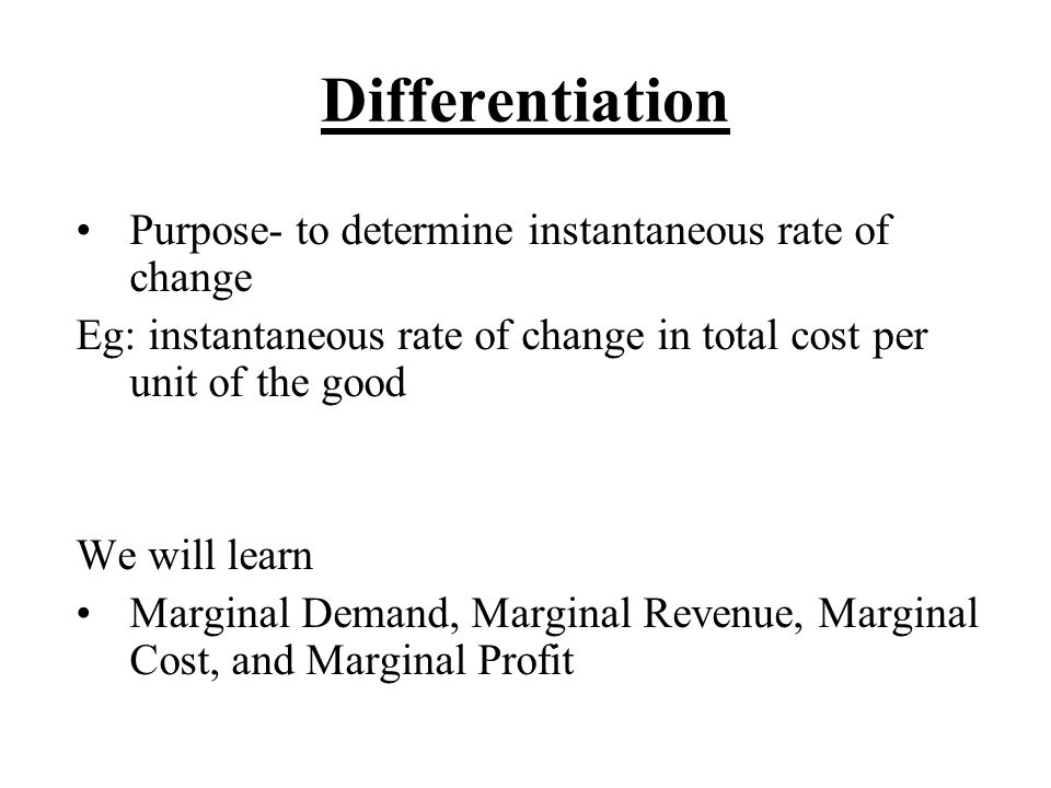 Differentiation Purpose- to determine instantaneous rate of change Eg: instantaneous rate of change in total cost per unit of the good We will learn Marginal Demand, Marginal Revenue, Marginal Cost, and Marginal Profit