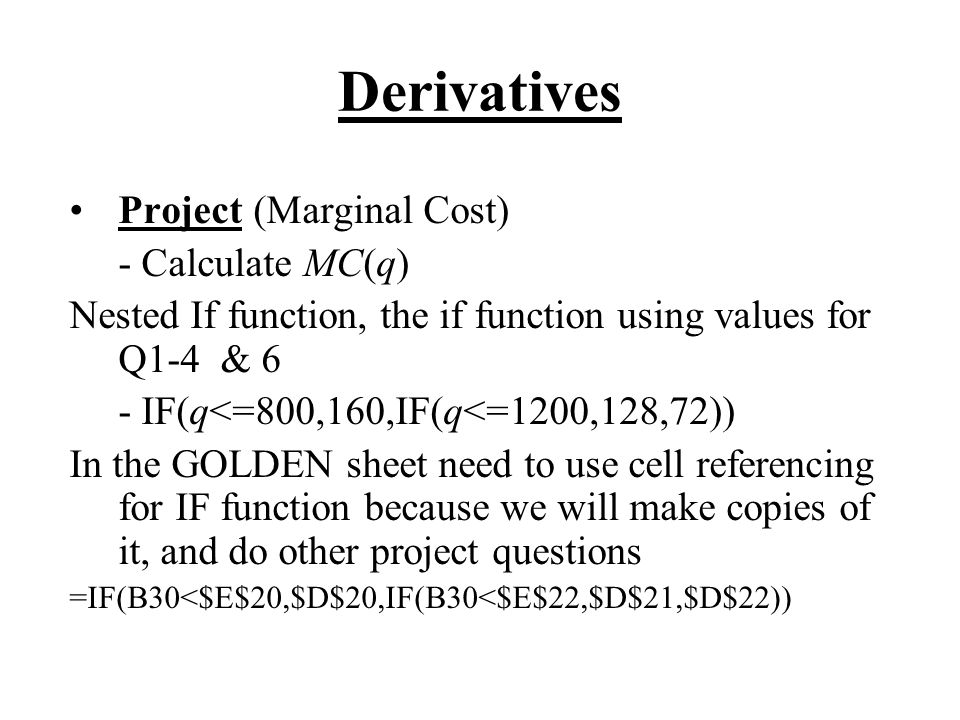 Derivatives Project (Marginal Cost) - Calculate MC(q) Nested If function, the if function using values for Q1-4 & 6 - IF(q<=800,160,IF(q<=1200,128,72)) In the GOLDEN sheet need to use cell referencing for IF function because we will make copies of it, and do other project questions =IF(B30<$E$20,$D$20,IF(B30<$E$22,$D$21,$D$22))