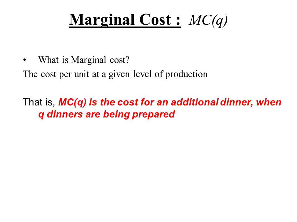 Marginal Cost : MC(q) What is Marginal cost.