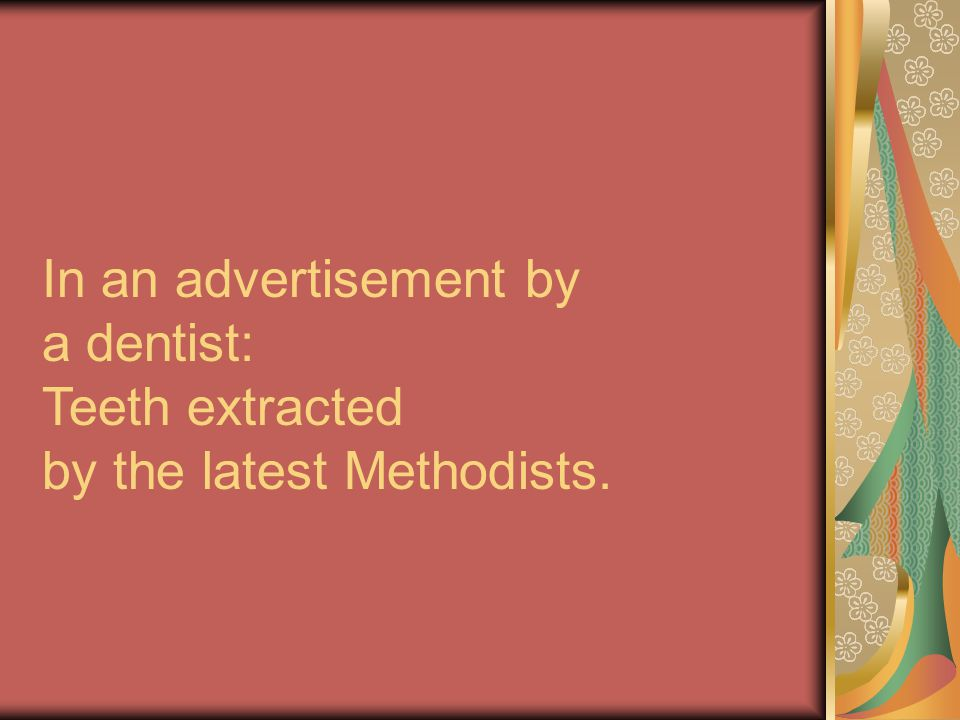 In an advertisement by a dentist: Teeth extracted by the latest Methodists.