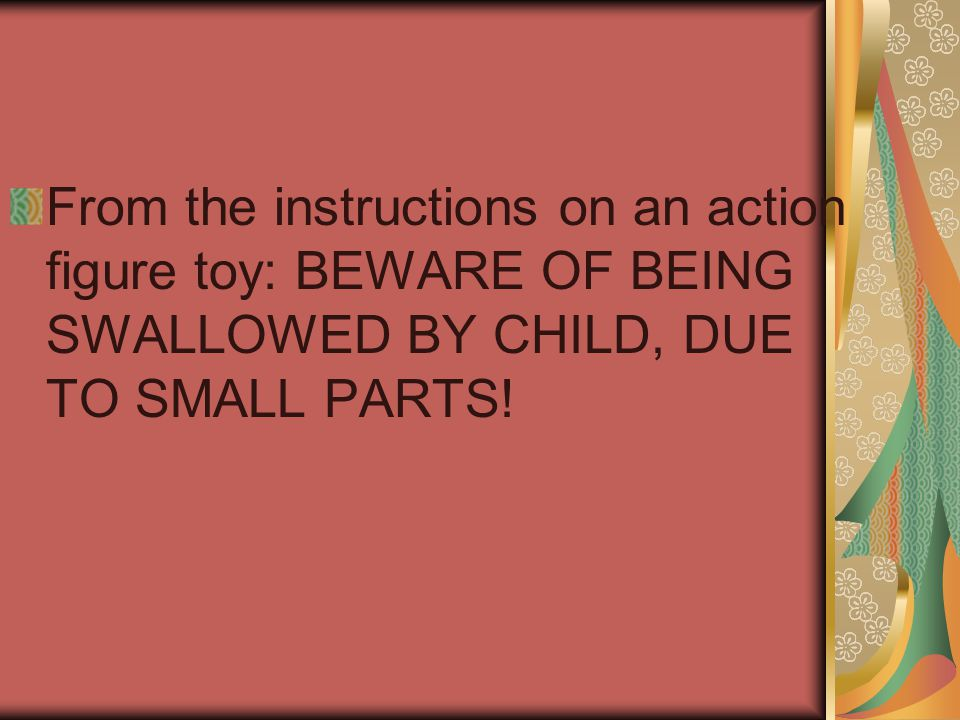 From the instructions on an action figure toy: BEWARE OF BEING SWALLOWED BY CHILD, DUE TO SMALL PARTS!