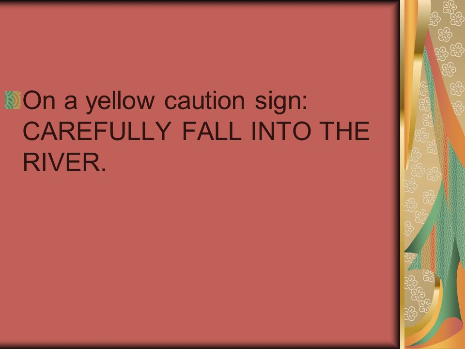 On a yellow caution sign: CAREFULLY FALL INTO THE RIVER.