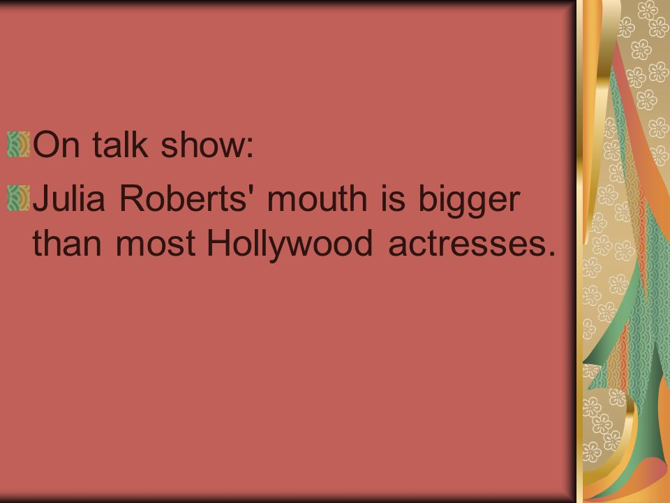 On talk show: Julia Roberts mouth is bigger than most Hollywood actresses.