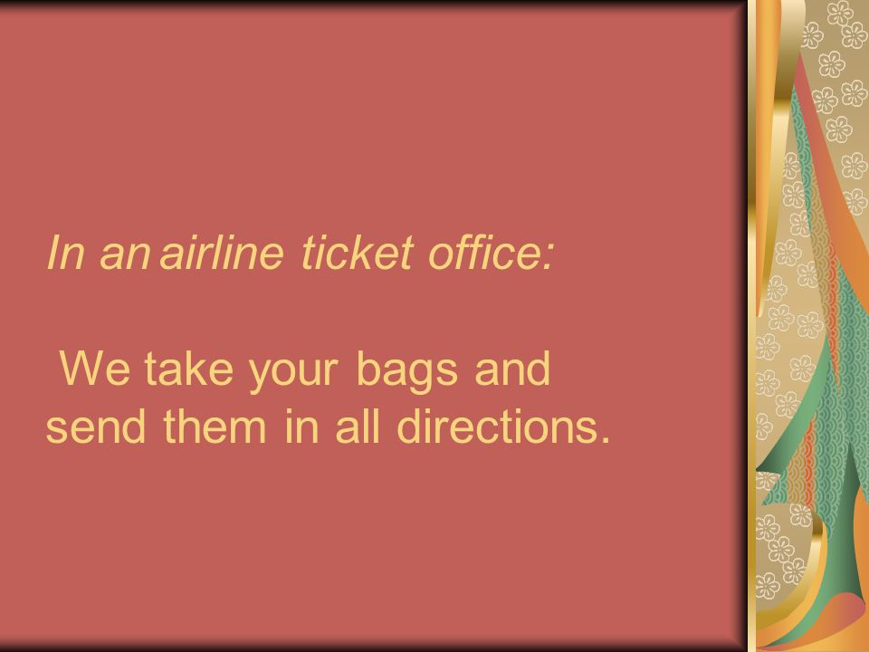 In an airline ticket office: We take your bags and send them in all directions.