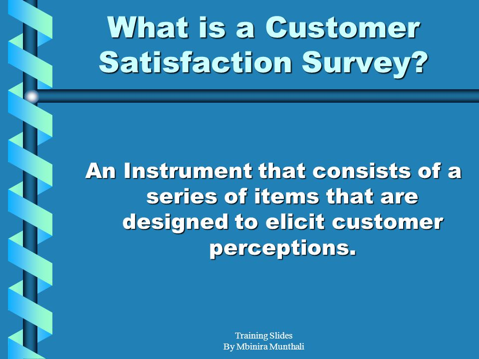 Training Slides By Mbinira Munthali What is a Customer Satisfaction Survey? An Instrument that consists of a series of items that are designed to elic