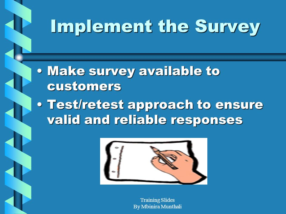 Training Slides By Mbinira Munthali Implement the Survey Make survey available to customersMake survey available to customers Test/retest approach to