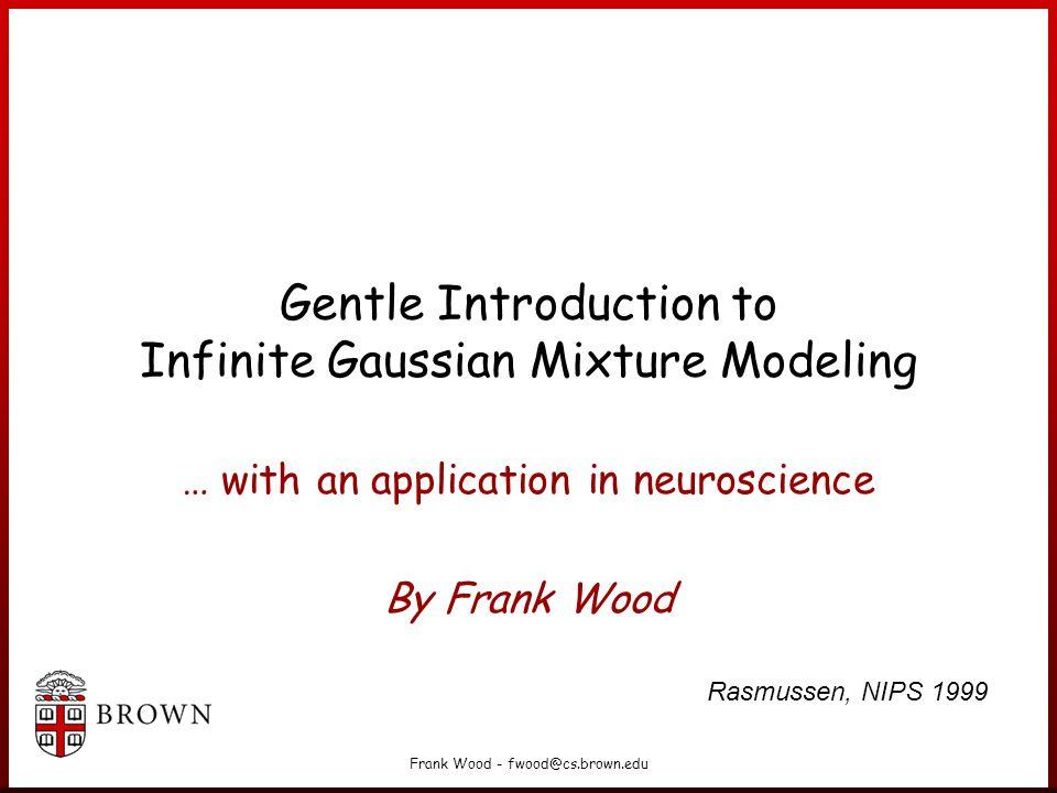 Frank Wood - fwood@cs.brown.edu Gentle Introduction to Infinite Gaussian Mixture Modeling … with an application in neuroscience By Frank Wood Rasmussen, NIPS 1999