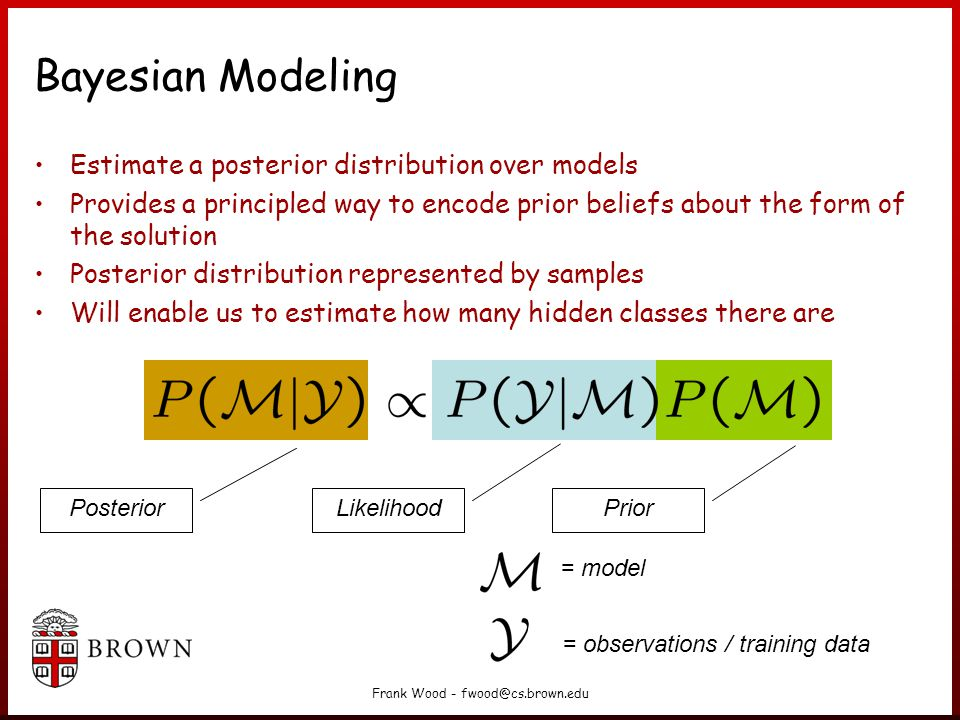 Frank Wood - fwood@cs.brown.edu Bayesian Modeling Estimate a posterior distribution over models Provides a principled way to encode prior beliefs about the form of the solution Posterior distribution represented by samples Will enable us to estimate how many hidden classes there are Posterior Prior Likelihood = model = observations / training data