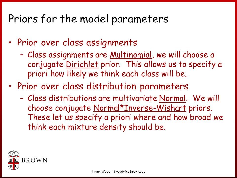 Frank Wood - fwood@cs.brown.edu Priors for the model parameters Prior over class assignments –Class assignments are Multinomial, we will choose a conjugate Dirichlet prior.