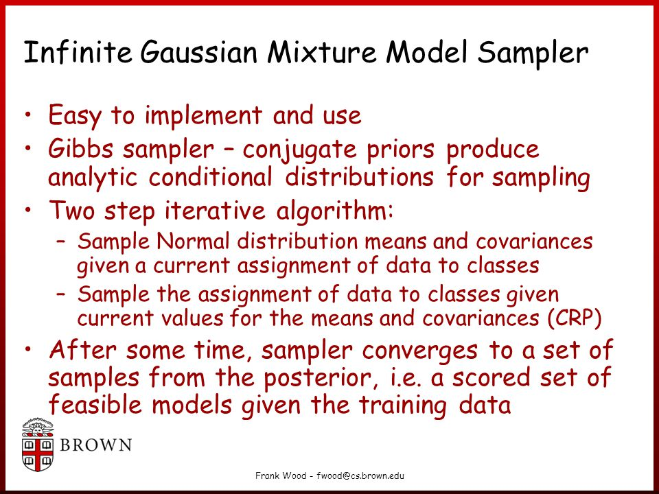 Frank Wood - fwood@cs.brown.edu Infinite Gaussian Mixture Model Sampler Easy to implement and use Gibbs sampler – conjugate priors produce analytic conditional distributions for sampling Two step iterative algorithm: –Sample Normal distribution means and covariances given a current assignment of data to classes –Sample the assignment of data to classes given current values for the means and covariances (CRP) After some time, sampler converges to a set of samples from the posterior, i.e.