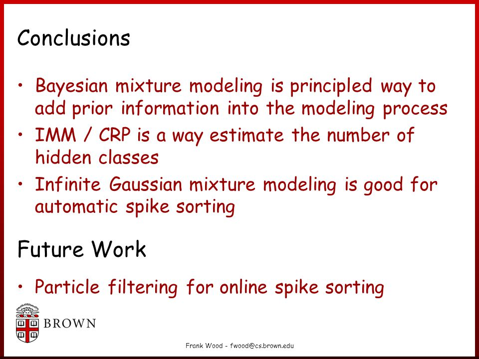Frank Wood - fwood@cs.brown.edu Conclusions Bayesian mixture modeling is principled way to add prior information into the modeling process IMM / CRP is a way estimate the number of hidden classes Infinite Gaussian mixture modeling is good for automatic spike sorting Particle filtering for online spike sorting Future Work