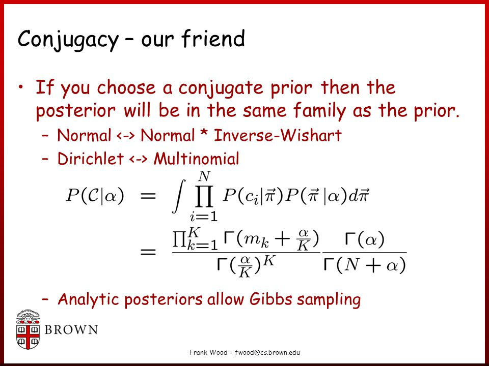 Frank Wood - fwood@cs.brown.edu Conjugacy – our friend If you choose a conjugate prior then the posterior will be in the same family as the prior.