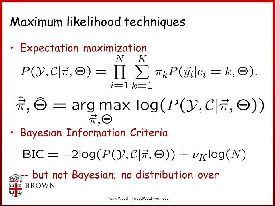 Frank Wood - fwood@cs.brown.edu Maximum likelihood techniques Expectation maximization Bayesian Information Criteria -- but not Bayesian; no distribution over