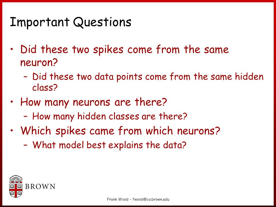 Frank Wood - fwood@cs.brown.edu Important Questions Did these two spikes come from the same neuron.