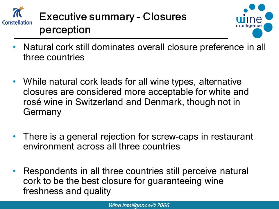 Wine Intelligence © 2006 Executive summary – Closures perception Natural cork still dominates overall closure preference in all three countries While natural cork leads for all wine types, alternative closures are considered more acceptable for white and rosé wine in Switzerland and Denmark, though not in Germany There is a general rejection for screw-caps in restaurant environment across all three countries Respondents in all three countries still perceive natural cork to be the best closure for guaranteeing wine freshness and quality