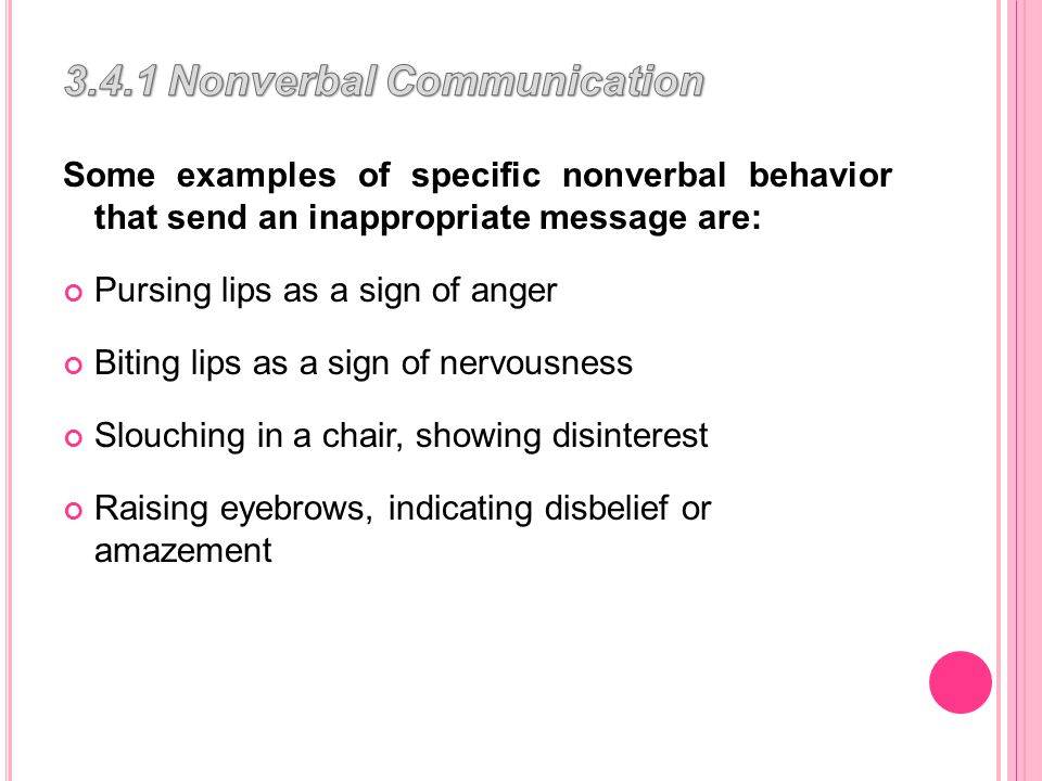 Some examples of specific nonverbal behavior that send an inappropriate message are: Pursing lips as a sign of anger Biting lips as a sign of nervousness Slouching in a chair, showing disinterest Raising eyebrows, indicating disbelief or amazement