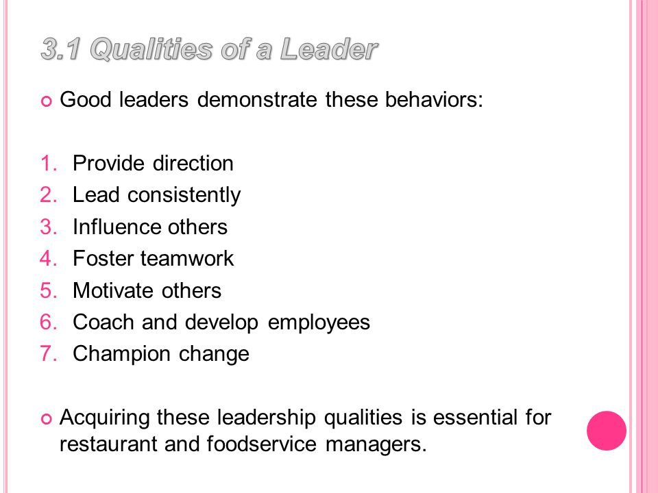 Good leaders demonstrate these behaviors: 1.Provide direction 2.Lead consistently 3.Influence others 4.Foster teamwork 5.Motivate others 6.Coach and develop employees 7.Champion change Acquiring these leadership qualities is essential for restaurant and foodservice managers.