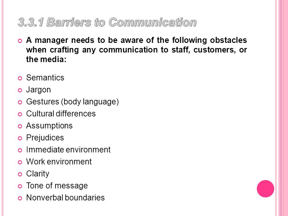 A manager needs to be aware of the following obstacles when crafting any communication to staff, customers, or the media: Semantics Jargon Gestures (body language) Cultural differences Assumptions Prejudices Immediate environment Work environment Clarity Tone of message Nonverbal boundaries
