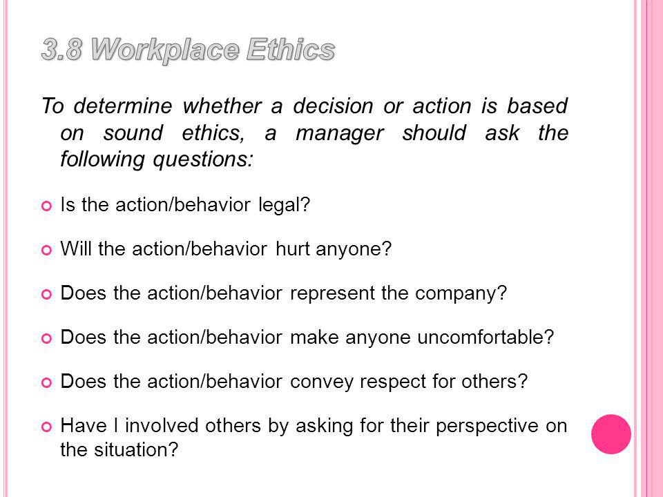 To determine whether a decision or action is based on sound ethics, a manager should ask the following questions: Is the action/behavior legal.