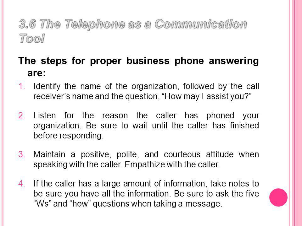 The steps for proper business phone answering are: 1.Identify the name of the organization, followed by the call receivers name and the question, How may I assist you.