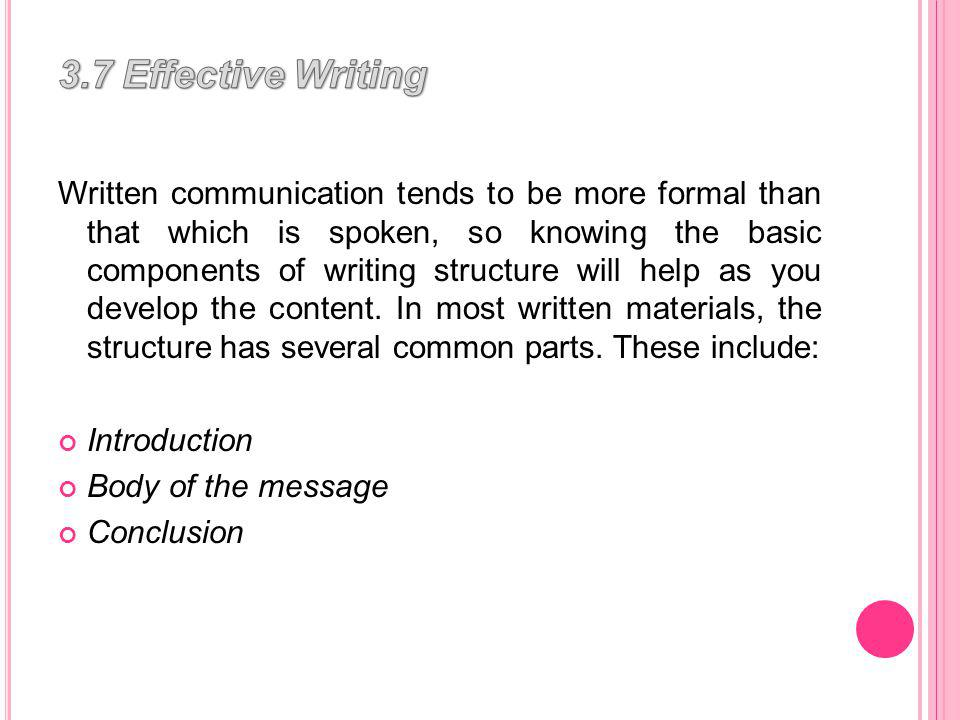 Written communication tends to be more formal than that which is spoken, so knowing the basic components of writing structure will help as you develop the content.