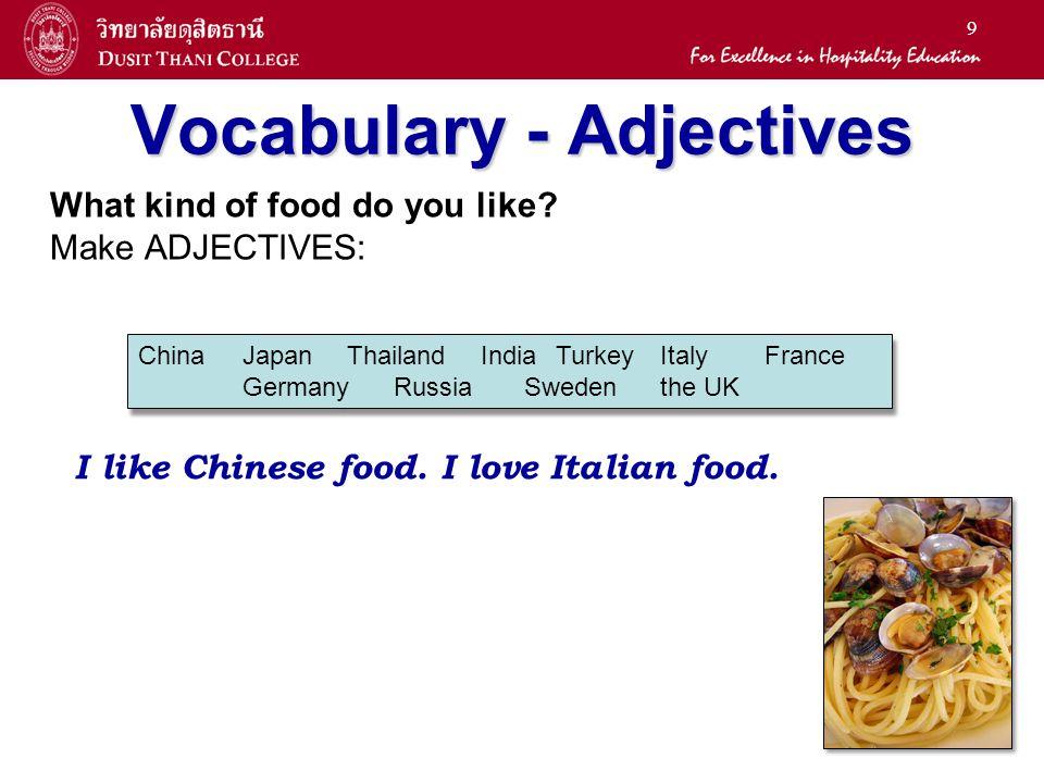 9 Vocabulary - Adjectives What kind of food do you like? Make ADJECTIVES: ChinaJapan Thailand IndiaTurkeyItalyFrance Germany Russia Swedenthe UK I lik