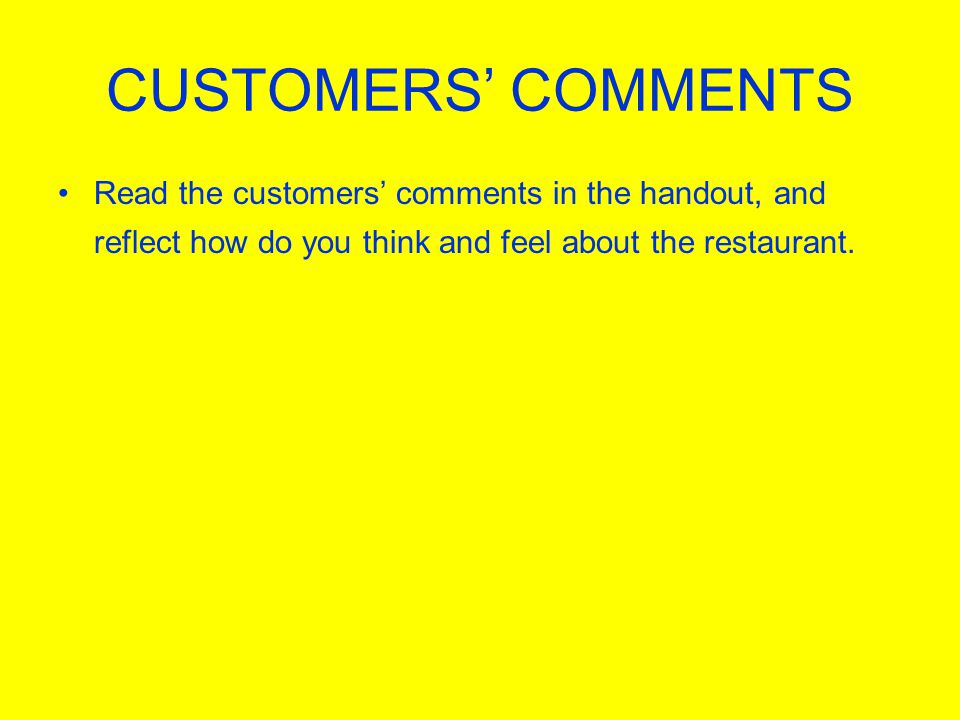 CUSTOMERS COMMENTS Read the customers comments in the handout, and reflect how do you think and feel about the restaurant.