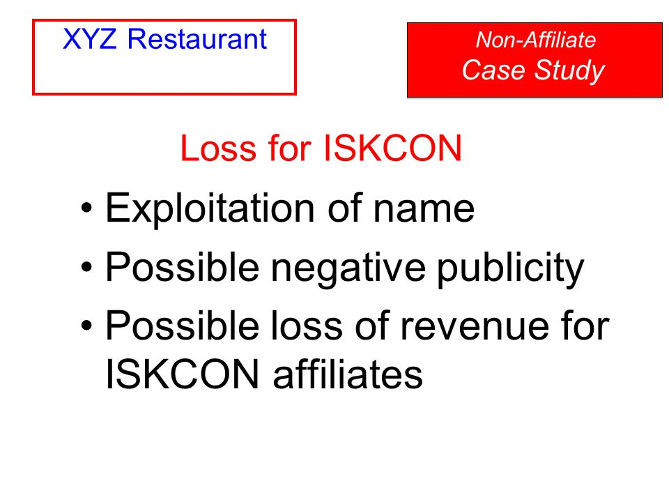 Exploitation of name Possible negative publicity Possible loss of revenue for ISKCON affiliates Loss for ISKCON Non-Affiliate Case Study XYZ Restauran