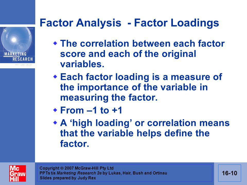 Copyright 2007 McGraw-Hill Pty Ltd PPTs t/a Marketing Research 2e by Lukas, Hair, Bush and Ortinau Slides prepared by Judy Rex 16-10 Factor Analysis - Factor Loadings The correlation between each factor score and each of the original variables.