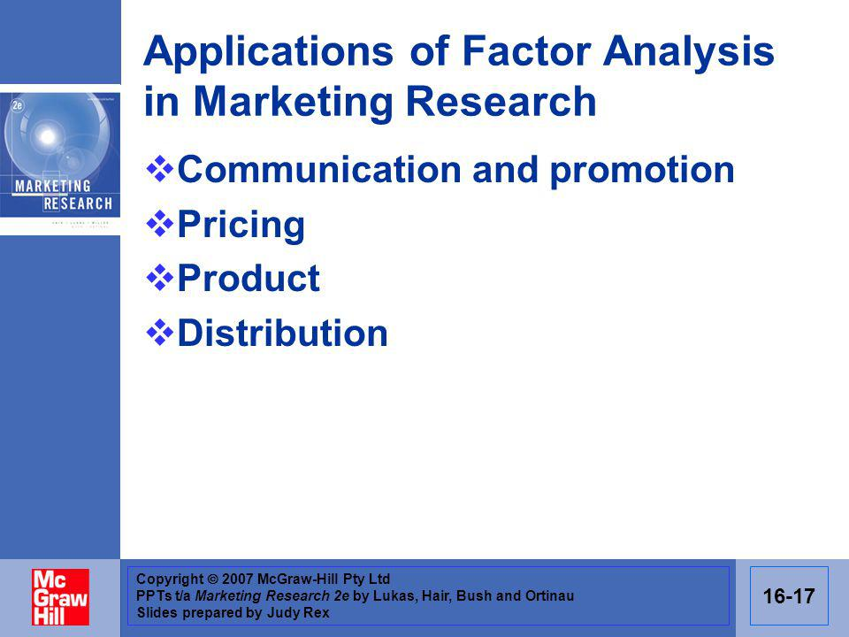 Copyright 2007 McGraw-Hill Pty Ltd PPTs t/a Marketing Research 2e by Lukas, Hair, Bush and Ortinau Slides prepared by Judy Rex 16-17 Applications of Factor Analysis in Marketing Research Communication and promotion Pricing Product Distribution