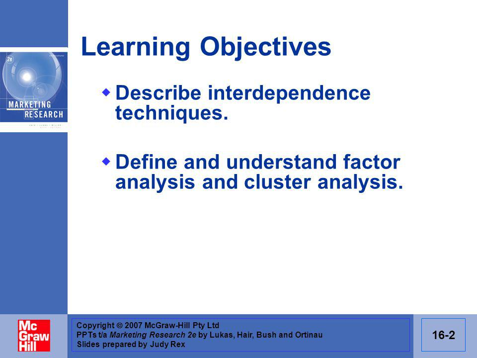 Copyright 2007 McGraw-Hill Pty Ltd PPTs t/a Marketing Research 2e by Lukas, Hair, Bush and Ortinau Slides prepared by Judy Rex 16-3 Introduction Assessing interdependence between variables allows the researcher to summarise and understand a large number of independent variables.