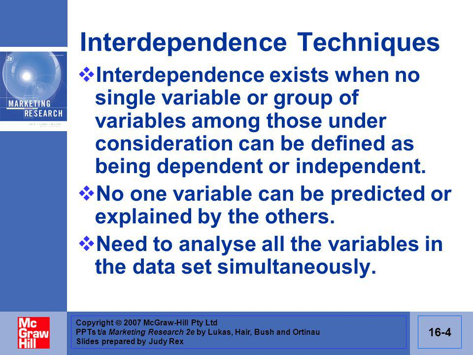 Copyright 2007 McGraw-Hill Pty Ltd PPTs t/a Marketing Research 2e by Lukas, Hair, Bush and Ortinau Slides prepared by Judy Rex 16-4 Interdependence Techniques Interdependence exists when no single variable or group of variables among those under consideration can be defined as being dependent or independent.