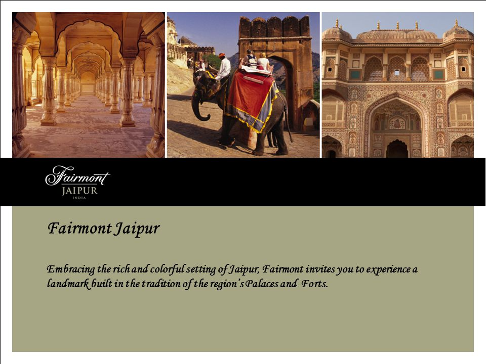 Fairmont Jaipur Embracing the rich and colorful setting of Jaipur, Fairmont invites you to experience a landmark built in the tradition of the regions