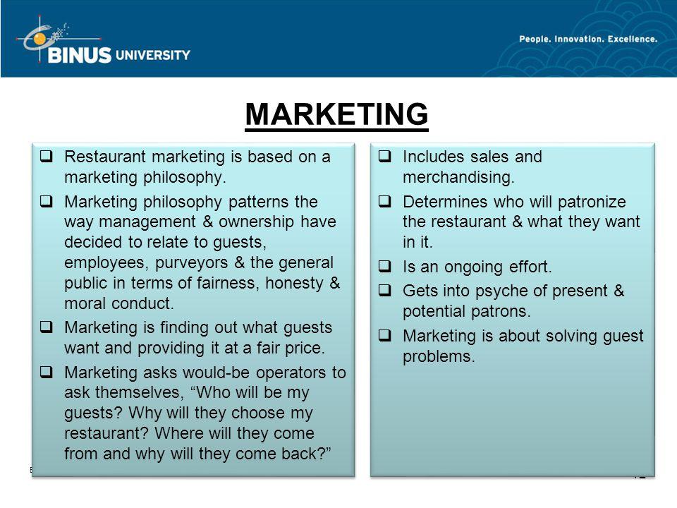 MARKETING Bina Nusantara University 12 Restaurant marketing is based on a marketing philosophy. Marketing philosophy patterns the way management & own