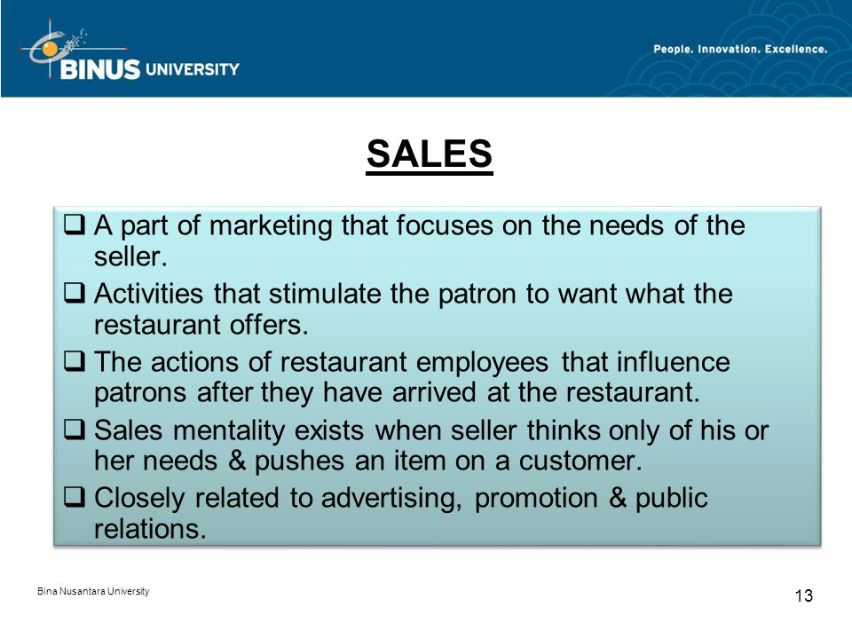 SALES Bina Nusantara University 13 A part of marketing that focuses on the needs of the seller. Activities that stimulate the patron to want what the