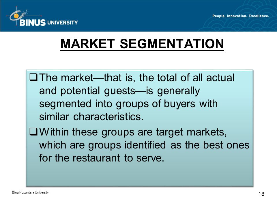 Bina Nusantara University 18 MARKET SEGMENTATION The marketthat is, the total of all actual and potential guestsis generally segmented into groups of buyers with similar characteristics.