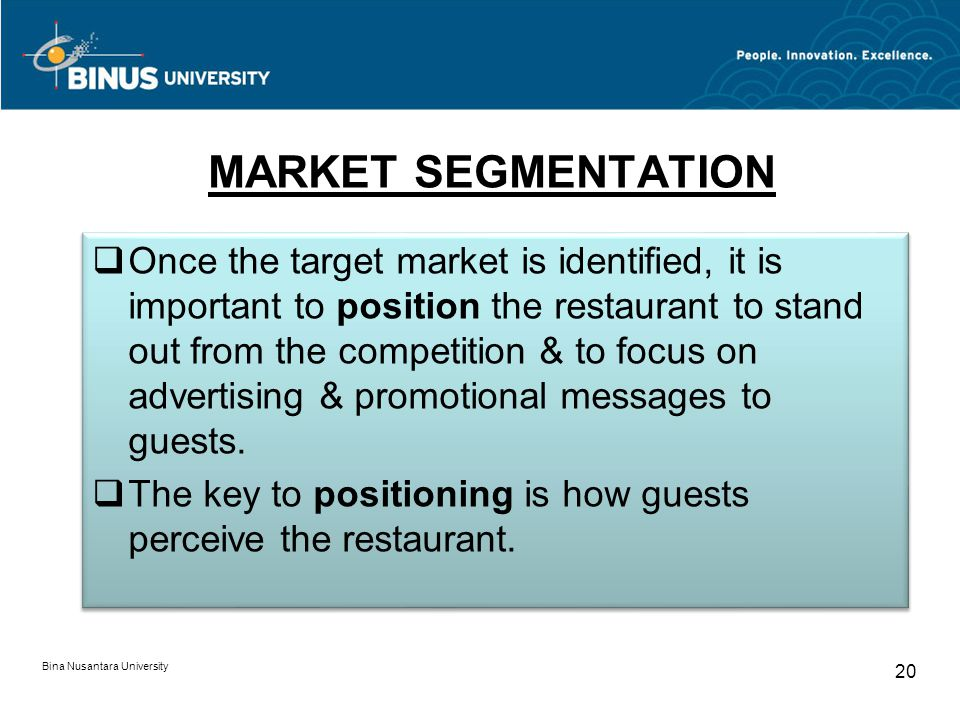 Bina Nusantara University 20 MARKET SEGMENTATION Once the target market is identified, it is important to position the restaurant to stand out from the competition & to focus on advertising & promotional messages to guests.