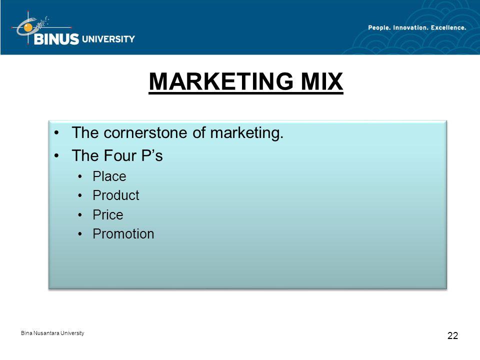 Bina Nusantara University 22 MARKETING MIX The cornerstone of marketing. The Four Ps Place Product Price Promotion The cornerstone of marketing. The F