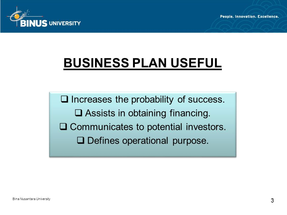 BUSINESS PLAN USEFUL Bina Nusantara University 3 Increases the probability of success. Assists in obtaining financing. Communicates to potential inves