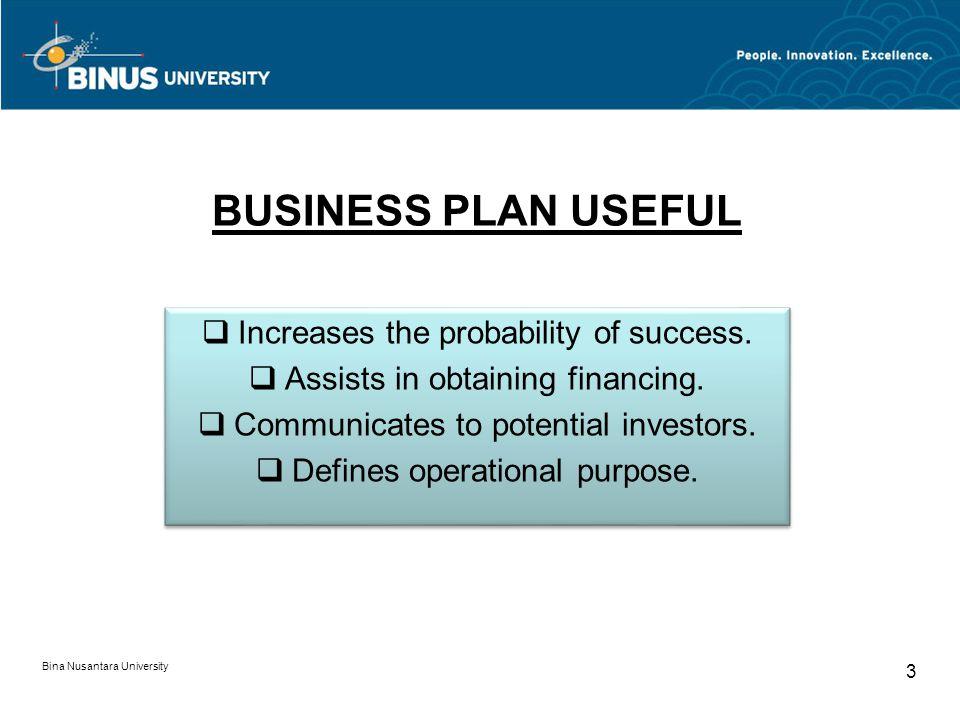 BUSINESS PLAN USEFUL Bina Nusantara University 3 Increases the probability of success.